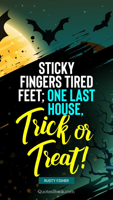 Funny Quote - Sticky fingers tired feet; One last house, trick or treat!. Rusty Fischer