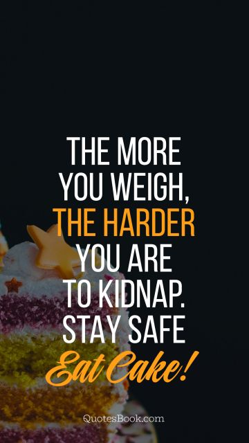 Search Results Quote - The more you weigh, the harder you are to kidnap. Stay safe eat cake!. Unknown Authors