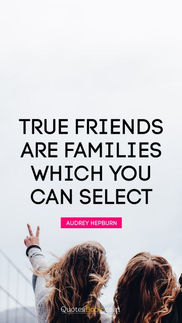 Funny Quote - True friends are families which you can select. Audrey Hepburn