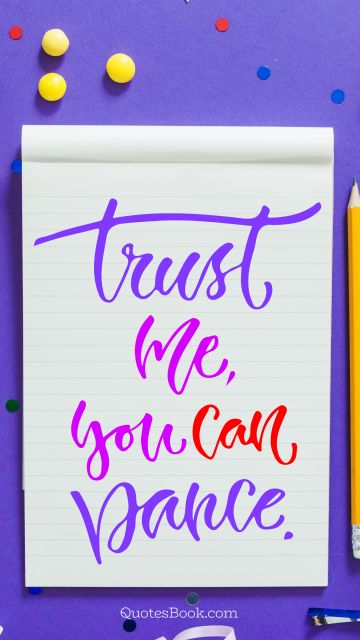 Funny Quote - Trust me, you can dance. Unknown Authors