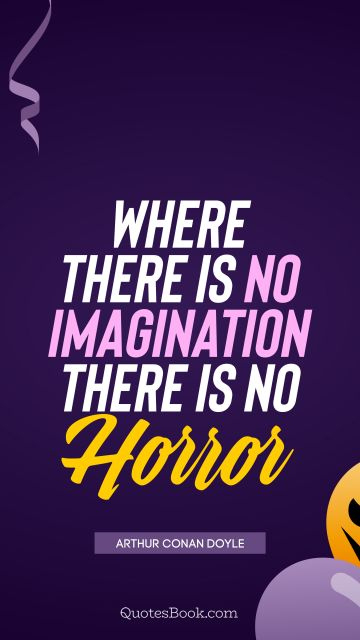 Where there is no imagination there is no horror