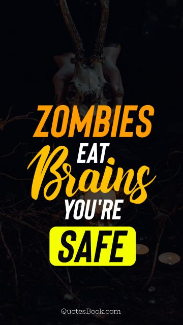 Funny Quote - Zombies eat brains you're safe. Unknown Authors