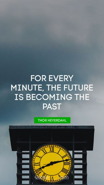 For every minute, the future is becoming the past