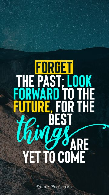 Future Quote - Forget the past; look forward to the future, for the best things are yet to come. Unknown Authors