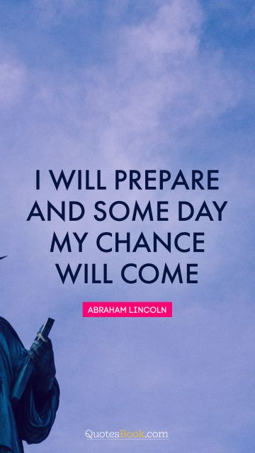 I will prepare and some day my chance will come
