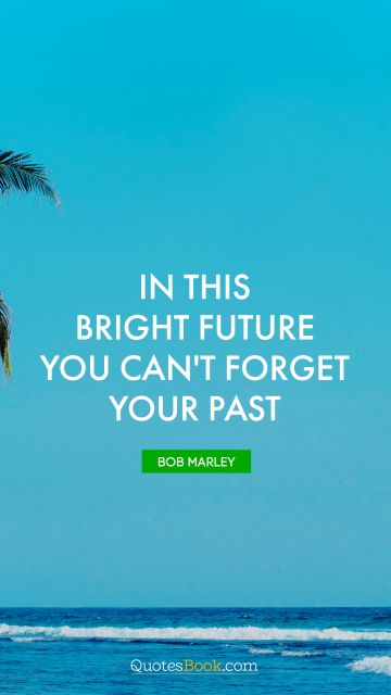 RECENT QUOTES Quote - In this bright future you can't forget your past. Bob Marley