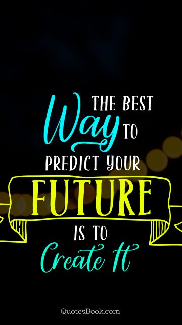 Future Quote - The best way to predict your future is to create it. Unknown Authors