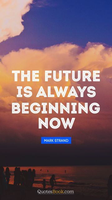 RECENT QUOTES Quote - The future is always beginning now. Mark Strand