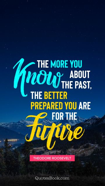 The more you know about the past, the better prepared you are for the future