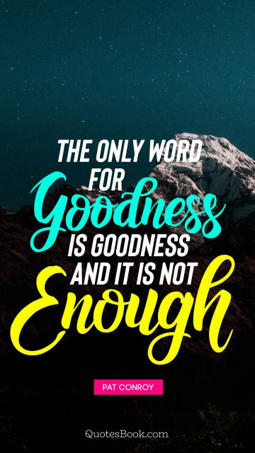 Future Quote - The only word for goodness is goodness and it is not enough. Pat Conroy