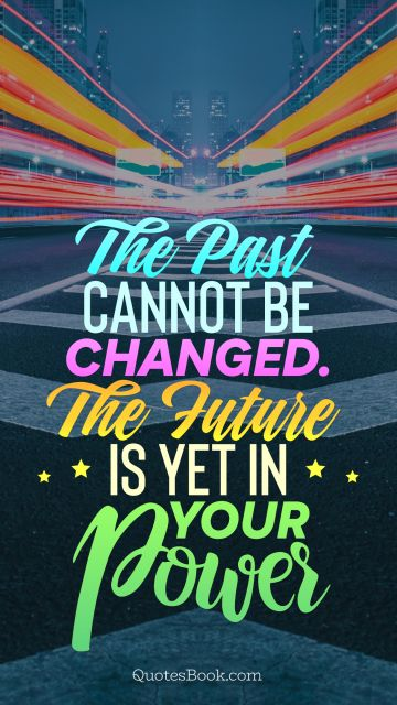 POPULAR QUOTES Quote - The past cannot be changed. The future is yet in your power. Unknown Authors