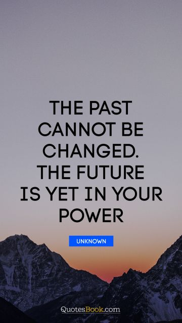 RECENT QUOTES Quote - The past cannot be changed. The future is yet in your power. Unknown Authors