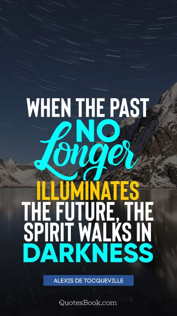 QUOTES BY Quote - When the past no longer illuminates the future, the spirit walks in darkness. Alexis de Tocqueville