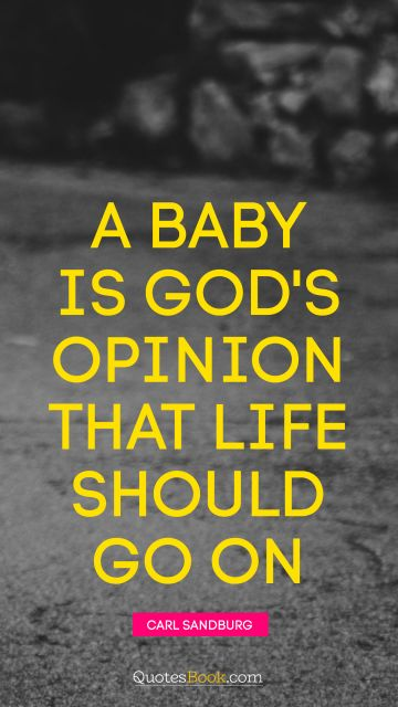 God Quote - A baby is God's opinion that life should go on. Carl Sandburg