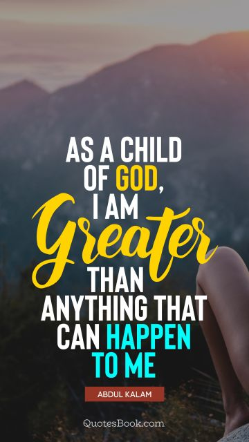 God Quote - As a child of God, I am greater than anything that can happen to me. Abdul Kalam