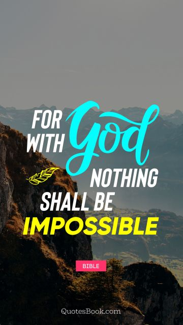 QUOTES BY Quote - For with God nothing shall be impossible. Bible