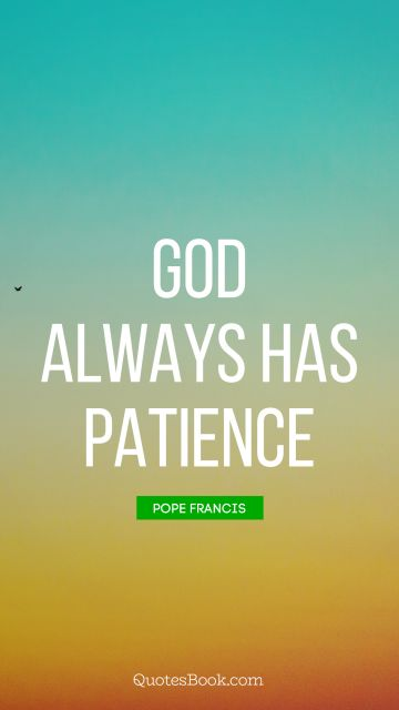 God Quote - God always has patience. Pope Francis
