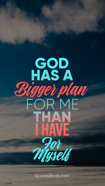 God Quote - God has a bigger plan for me than I have for myself. Unknown Authors