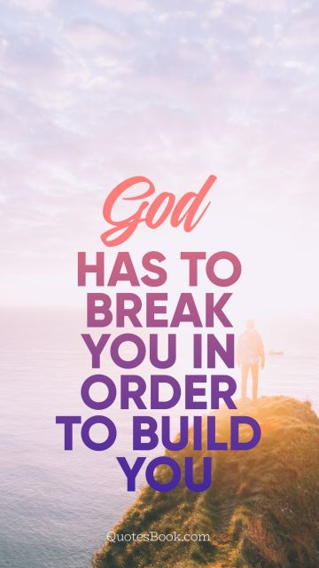God has to break you in order to build you