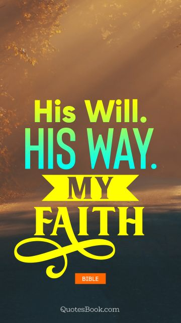 QUOTES BY Quote - His will. His way. My faith. Bible