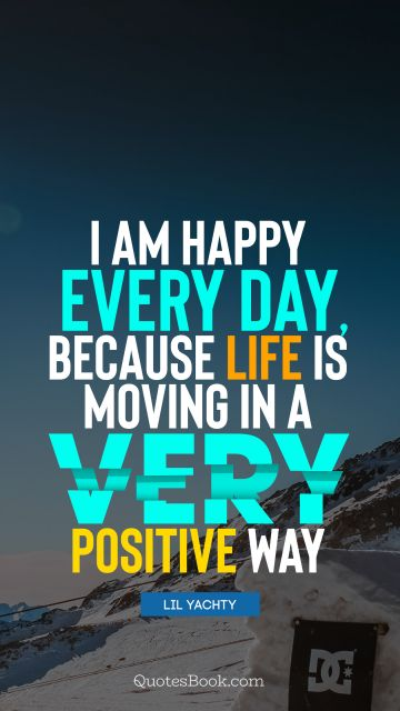 I am happy every day, because life is moving in a very positive way