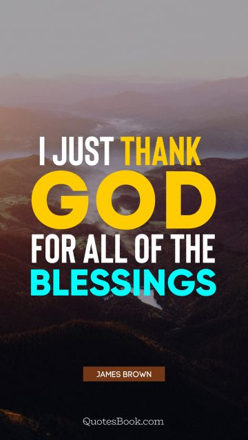 God Quote - I just thank God for all of the blessings. James Brown