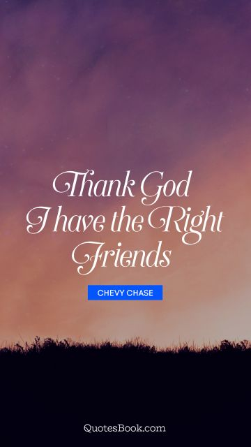 God Quote - Thank God I have the right friends. Chevy Chase