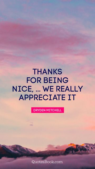 Thanks for being nice, ... We really appreciate it