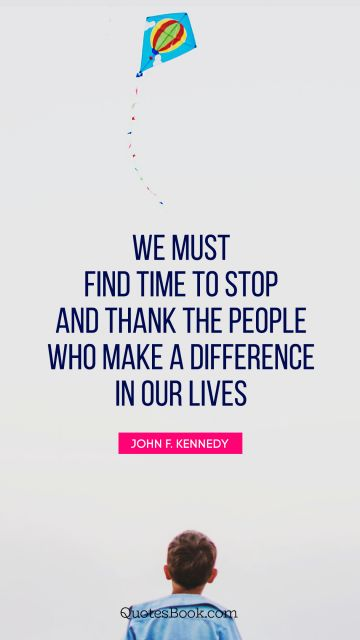 We must find time to stop and thank the people who make a difference in our lives