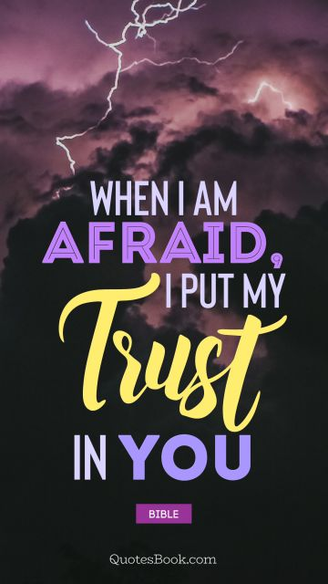 QUOTES BY Quote - When I am afraid, I put my trust in you. Bible