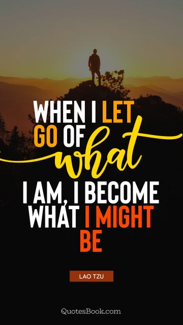 When I let go of what I am, I become what I might be
