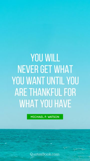 You will never get what you want until you are thankful for what you have