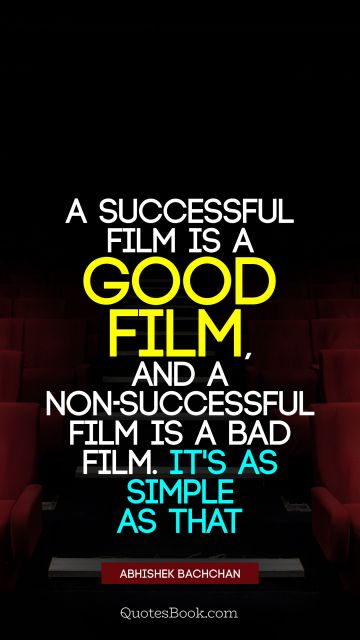 QUOTES BY Quote - A successful film is a good film, and a non-successful film is a bad film. It's as simple as that. Abhishek Bachchan