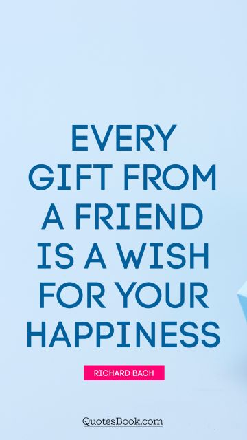 Every gift from a friend is a wish for your happiness