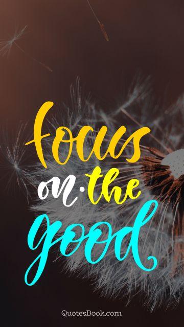 Good Quote - Focus on the good. Unknown Authors