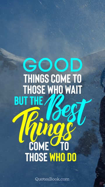 Good things come to those who wait but the best things come to those who do