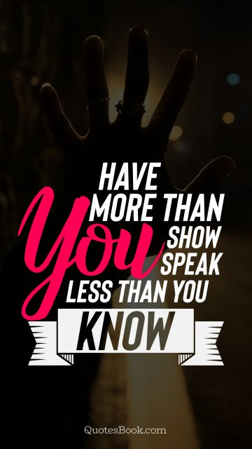 Good Quote - Have more than you show speak less than you know. Unknown Authors