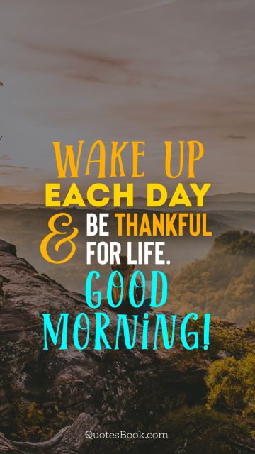 POPULAR QUOTES Quote - Wake up each day and be thankful for life. Good morning!. Unknown Authors