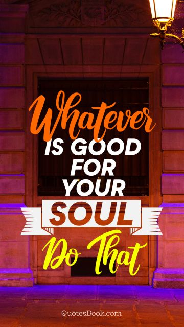 POPULAR QUOTES Quote - Whatever is good for your soul do that. Unknown Authors
