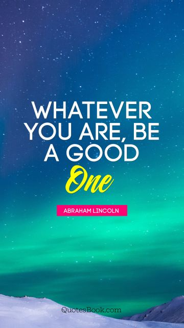 QUOTES BY Quote - Whatever you are, be a good one. Abraham Lincoln