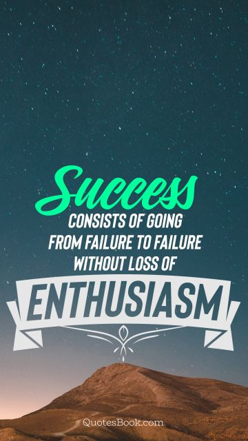Graduation Quote - Success consists of going from failure to failure without loss of enthusiasm. Unknown Authors