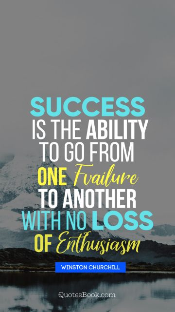 Success is the ability to go from one failure to another with no loss of enthusiasm