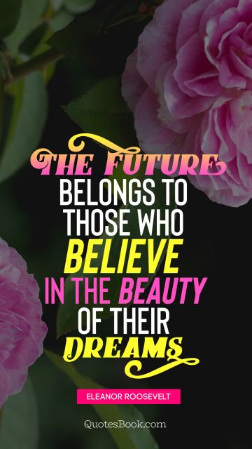 Search Results Quote - The future belongs to those who believe in the beauty of their dreams. Eleanor Roosevelt