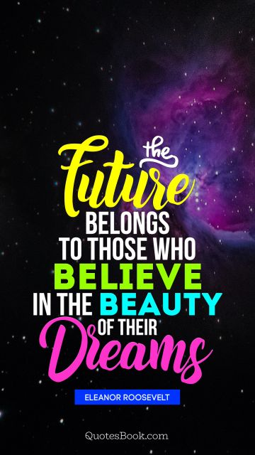QUOTES BY Quote - The future belongs to those who believe in the beauty of their dreams. Eleanor Roosevelt