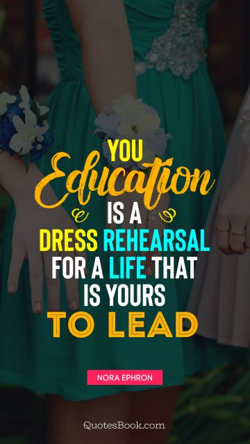 You education is a dress rehearsal for a life that is yours to lead