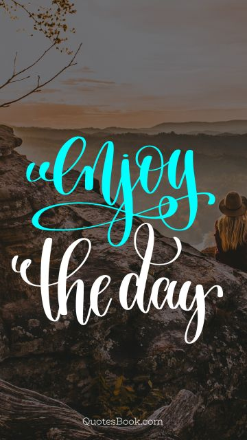 Happiness Quote - Enjoy the day. Unknown Authors