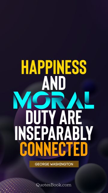 Happiness Quote - Happiness and moral duty are inseparably connected. George Washington