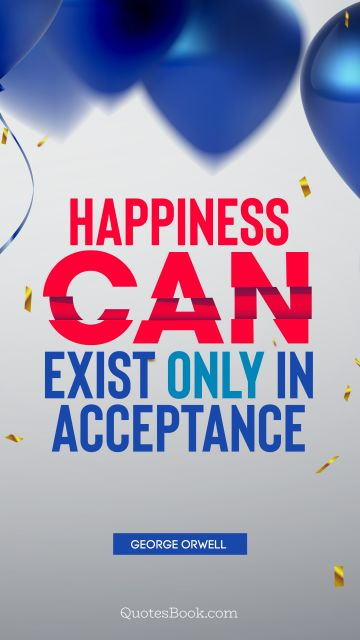 Happiness Quote - Happiness can exist only in acceptance. George Orwell