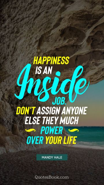 Happiness Quote - Happiness is an inside job. Don't assign anyone else they much power over your life. Mandy Hale