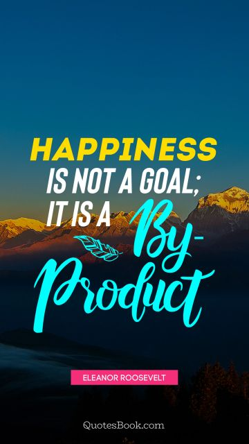 QUOTES BY Quote - Happiness is not a goal; it is a by-product. Eleanor Roosevelt